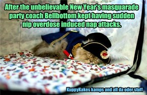 After the unbelievable New Year's masquarade party coach Bellbottom kept having sudden nip overdose induced nap attacks.
