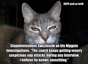 "Stupahintendent Swizzlestik on his Nipgate investigations: ""The coach keeps getting veeery suspicious nap attacks during any interview.  I believe he knows something."""