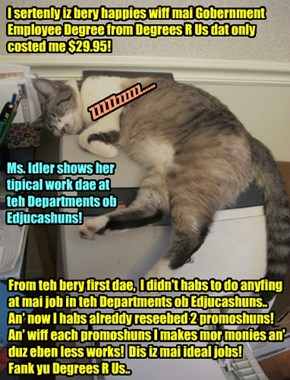 Read teh unsolisited testimonial below from a bery satisfied customer ob Degrees R Us. Ms Idler iz one ob our most sucksessful stoodents! Get yur bery own Gobernment Employee Degree for jus $29.95! Call now at 1-555-DEGREES!