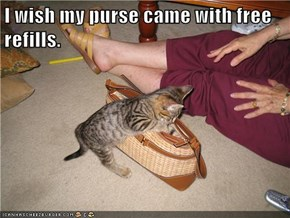 I wish my purse came with free refills.