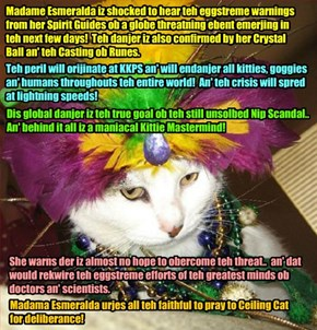 WORLDNEWS BREAKING NEWS - Famed Psychic and KKPS Faculty Member Madame Esmeralda warns of Kittie Mastermind and imminent World danger! Never has Madame Esmeralda seen such a scary and urgent warning from teh Spirit World.