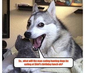 So.. what will the man-eating hunting dogs be eating at Shirl's birthday lunch eh?