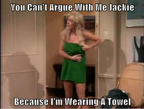 You Can't Argue With Me Jackie  Because I'm Wearing A Towel