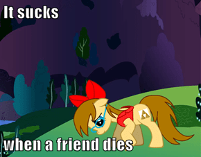 It sucks  when a friend dies