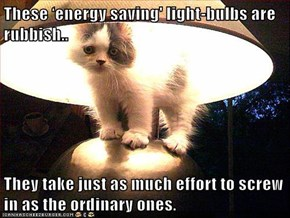 These 'energy saving' light-bulbs are rubbish..  They take just as much effort to screw in as the ordinary ones.