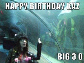 HAPPY BIRTHDAY KAZ  BIG 3 0