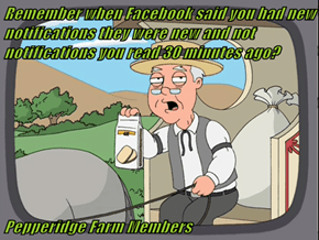 Remember when Facebook said you had new notifications they were new and not notifications you read 30 minutes ago?  Pepperidge Farm Members