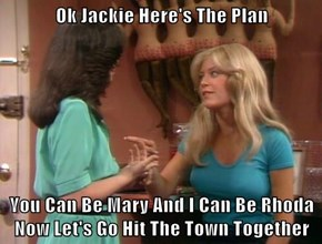 Ok Jackie Here's The Plan  You Can Be Mary And I Can Be Rhoda Now Let's Go Hit The Town Together
