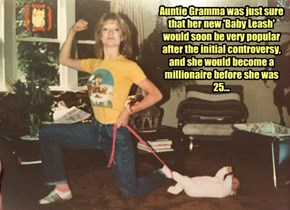 Auntie Gramma was just sure that her new 'Baby Leash' would soon be very popular after the initial controversy, and she would become a millionaire before she was 25...