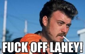 f*ck OFF LAHEY!