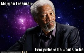 Morgan Freeman:   Everywhere he wants to be