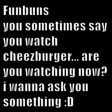 Funbuns  you sometimes say you watch cheezburger... are you watching now?  i wanna ask you something :D