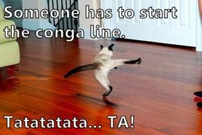 Someone has to start the conga line.  Tatatatata... TA!