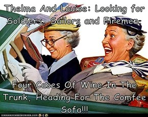 Thelma And Louise: Looking for Soldiers, Sailors and Firemen.  Four Cases Of Wine In The Trunk, Heading For The Comfee Sofa!!!