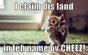 I claim dis land  in teh name ov CHEEZ!