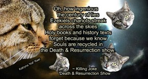 Oh, how ingenious      the century of lies     Ezekiels chariots streak      across the skies     Holy books and history texts     forget because we know     Souls are recycled in     the Death & Resurrection show.