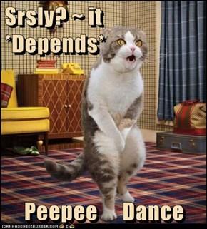 Srsly? ~ it *Depends*  Peepee      Dance
