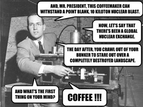 AND, MR. PRESIDENT, THIS COFFEEMAKER CAN WITHSTAND A POINT BLANK, 10 KILOTON NUCLEAR BLAST.