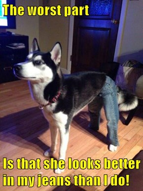 The worst part  Is that she looks better in my jeans than I do!
