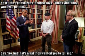 """Next time a conspiracy theorist says, """"That's what they want you to think,""""  Say, """"No, but that's what they wanted you to tell me."""""""