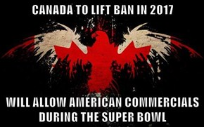 CANADA TO LIFT BAN IN 2017  WILL ALLOW AMERICAN COMMERCIALS DURING THE SUPER BOWL