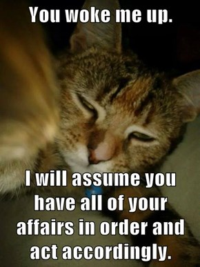 You woke me up.  I will assume you have all of your affairs in order and act accordingly.