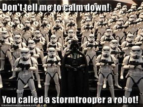 Don't tell me to calm down!  You called a stormtrooper a robot!