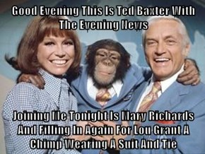Good Evening This Is Ted Baxter With The Evening News  Joining Me Tonight Is Mary Richards And Filling In Again For Lou Grant A Chimp Wearing A Suit And Tie