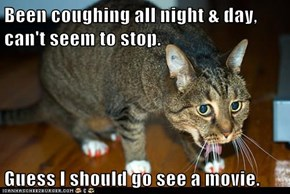 Been coughing all night & day, can't seem to stop.  Guess I should go see a movie.
