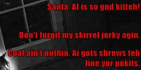 Santa, AI is so gud kitteh!  Don't furgit my skirrel jerky agin, Coal ain't nuthin. Ai gots shrews teh line yor pokits.