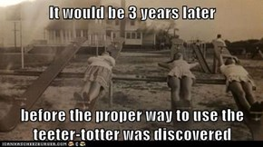 It would be 3 years later  before the proper way to use the teeter-totter was discovered