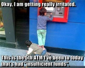 "Okay, I am getting really irritated.  This is the 5th ATM I've been to today that's had ""insufficient funds""."