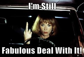 I'm Still  Fabulous Deal With It!
