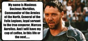My name is Maximus Decimus Meridius, Commander of the Armies of the North, General of the Felix Legions, loyal servant to the true emperor, Marcus Aurelius. And I will have my cup of coffee, in this life or the next......