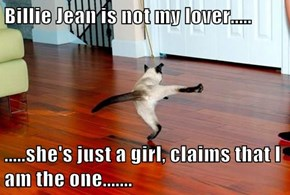 Billie Jean is not my lover.....  .....she's just a girl, claims that I am the one.......