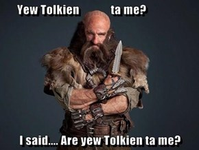 Yew Tolkien             ta me?  I said.... Are yew Tolkien ta me?
