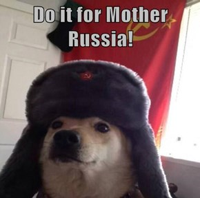 Do it for Mother Russia!