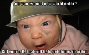 You want zionist new world order?  Kill yourself. That will help get things in order.