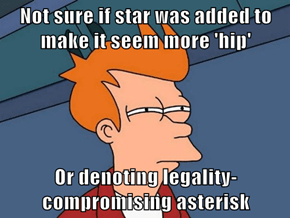 Not sure if star was added to make it seem more 'hip'  Or denoting legality-compromising asterisk
