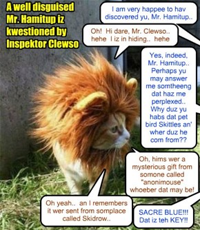 Inspektor Clewso finds Pajent Director Mr. Hamitup in disguise! Afraid of being arrested a third time an' thrown back in prison, Hammy fownd a lion costume in teh Wardrobe Room an' donned it wiff a feeling ob great releefs..
