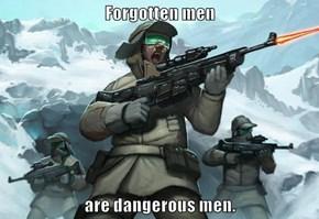 Forgotten men  are dangerous men.