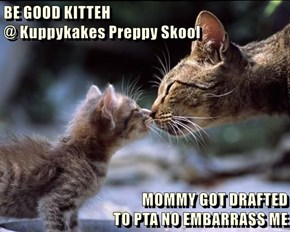 BE GOOD KITTEH                                                             @ Kuppykakes Preppy Skool  MOMMY GOT DRAFTED                                           TO PTA NO EMBARRASS ME