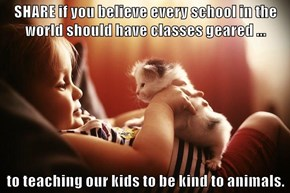SHARE if you believe every school in the world should have classes geared ...  to teaching our kids to be kind to animals.