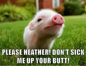 PLEASE HEATHER! DON'T SICK ME UP YOUR BUTT!