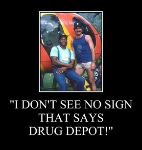 """I DON'T SEE NO SIGN THAT SAYS  DRUG DEPOT!"""
