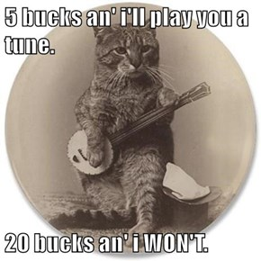 5 bucks an' i'll play you a tune.  20 bucks an' i WON'T.