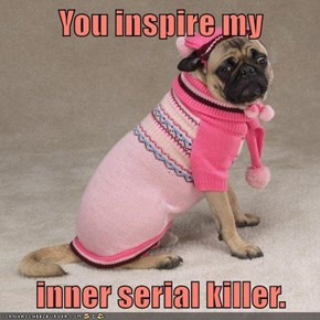 You inspire my   inner serial killer.