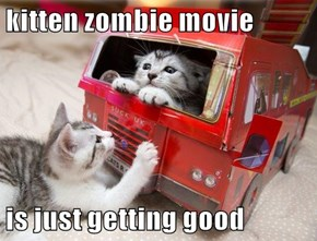 kitten zombie movie  is just getting good