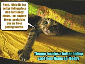In hiz attempt to conceal himselfs from Nemo an' Dooby, Thuggo moves from teh closet in hiz room to hiding under teh covers of hims bed!