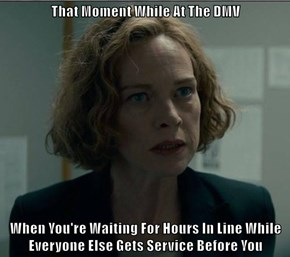 That Moment While At The DMV  When You're Waiting For Hours In Line While Everyone Else Gets Service Before You